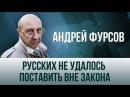 Андрей Фурсов. Русских не удалось поставить вне закона