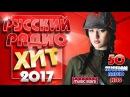 Русский Радио Хит 2017✬ ТОП 50 ✬ Русские Песни ✬Русские Хиты✬Russian Radio Hits