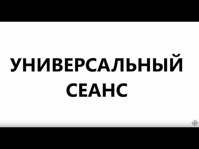 УНИВЕРСАЛЬНЫЙ СЕАНС ТКАЧЕНКО ИГОРЯ (25.06.17)