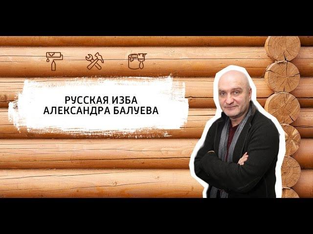 Александр Балуев. Русская изба. Долгопрудный ремонт строительство мастер на час муж на час