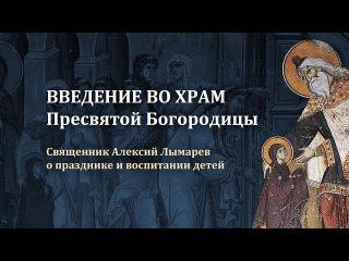 Введение во храм Пресвятой Богородицы. Свящ. Алексий Лымарев о празднике и воспи...