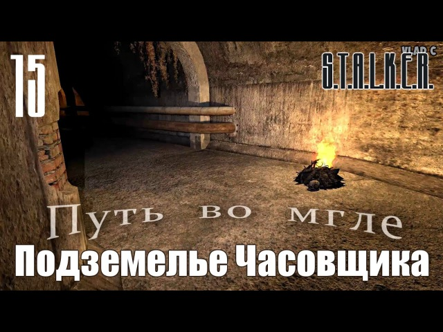 S.T.A.L.K.E.R. Spectrum Project : Путь во мгле (The way in the mist) 15 - Подземелье Часовщика