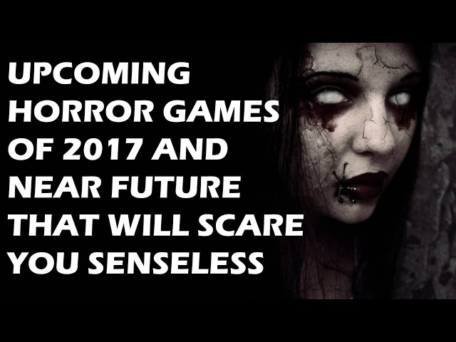 Upcoming Horror Games of 2017 And Near Future That Will Scare You Senseless