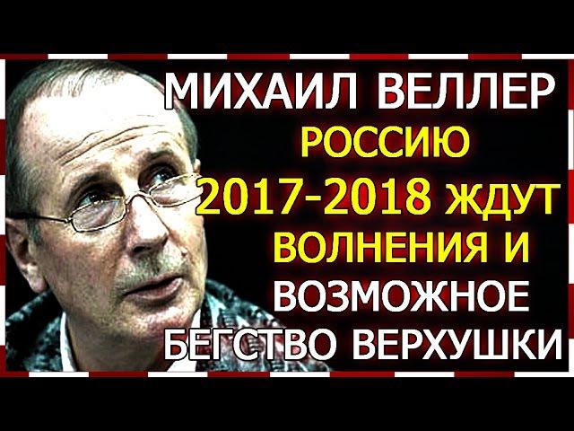 Михаил Веллер Россию 2017-2018 г.г. ждут волнения и бегство верхушки зарубеж.