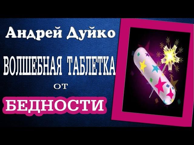 ВОЛШЕБНАЯ ТАБЛЕТКА ОТ БЕДНОСТИ. Андрей Дуйко