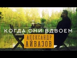 Александр Айвазов - Когда они вдвоём (Официальное видео)