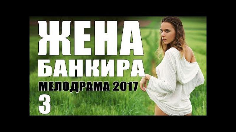 Мелодрама о безумной любви ЖЕНА БАНКИРА 3 Серия. Русские мелодрамы 2017 новинки HD...