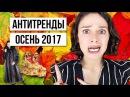 АНТИТРЕНДЫ ОСЕНЬ 2017! СНИМИТЕ ЭТО НЕМЕДЛЕННО!