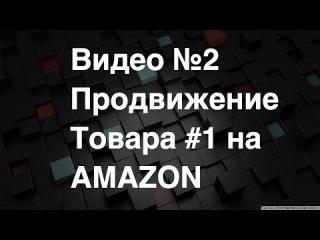 Амазон бизнес Видео №2 Продвигаем товар №1 на AMAZON в реальном времени Как заработ...