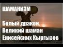 Шаманизм Белый дракон Великий шаман Енисейских Кыргызов
