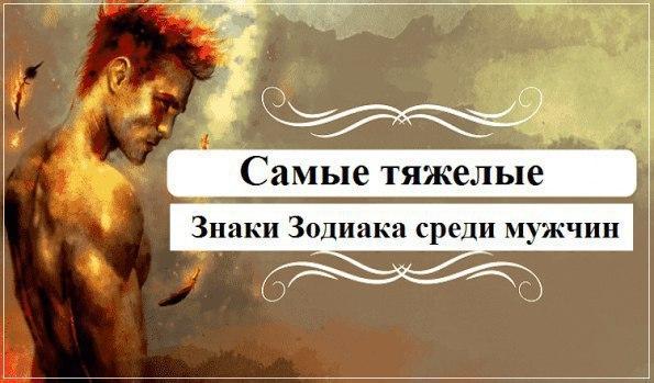САМЫЕ ТЯЖЕЛЫЕ ЗНАКИ ЗОДИАКА СРЕДИ МУЖЧИН  Не существует идеальных му