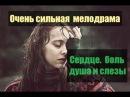 Фильм взорвал миллионы сердец - Сердце. боль. душа и слезы - Русские мелодрамы Н...