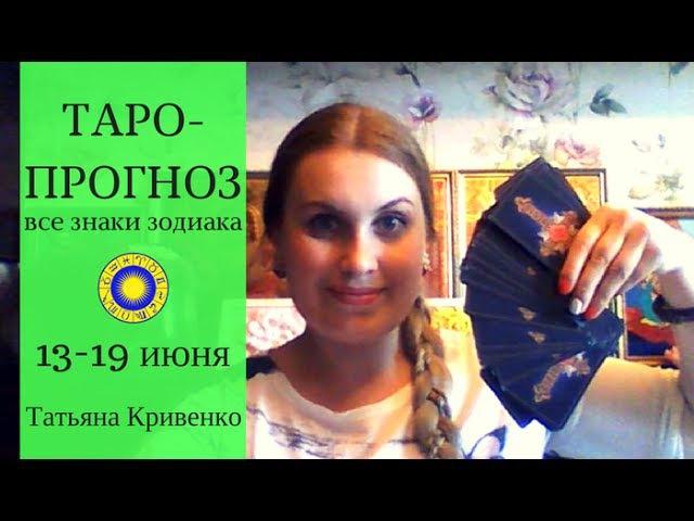 🌍ТАРО-Прогноз 13-19 июня 2017, 💖ВСЕ ЗНАКИ ЗОДИАКА ⭐Татьяна Кривенко