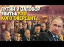 ✯ Путин и заговор элиты: кто кого опередит?