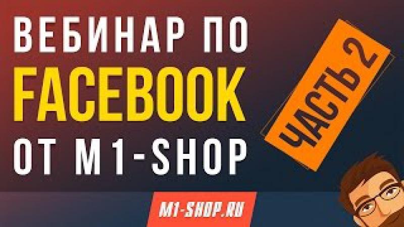Вебинар по Faceebook от М1-SHOP. Часть 2