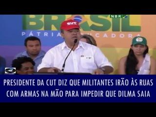 Presidente da CUT diz que militantes irão às ruas com armas na mão para impedir que Dilma saia