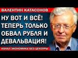 Валентин Катасонов - Ну вот и всё! Впереди обвал рубля и девальвация!