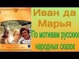 Иван да Марья. Фильм-сказка по мотивам русских народных сказок