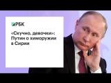 «Скучно, девочки»: Путин о химоружии в Сирии