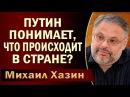 Михаил Хазин Путин понимает, что происходит в стране