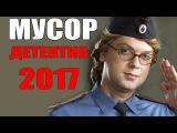 ШИКАРНЫЙ РУССКИЙ ДЕТЕКТИВ 2017 МУСОР РУССКИЕ ДЕТЕКТИВЫ 2017 НОВИНКИ HD