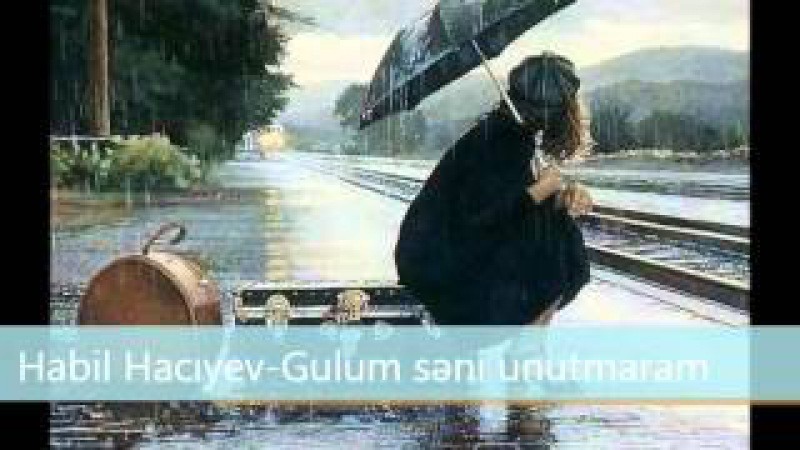 Habil Hacıyev-Gulum səni unutmaram