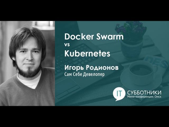 Игорь Родионов - Docker Swarm vs Kubernetes