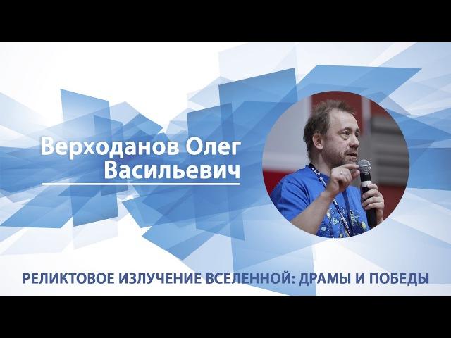 Верходанов Олег - Лекция Реликтовое излучение Вселенной: драмы и победы