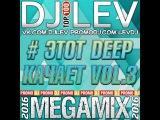 DJ LEV  # ЭТОТ DEEP КАЧАЕТ VOL.3 (MEGAMIX 2016)