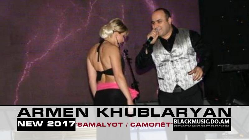 ARMEN KHUBLARYAN (АРМЕН ХУБЛАРЯН) - Samalyot (Самолёт) / Official Music Audio / (www.BlackMusic.do.am) New 2017