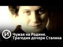 Чужая на Родине Трагедия дочери Сталина Телеканал История