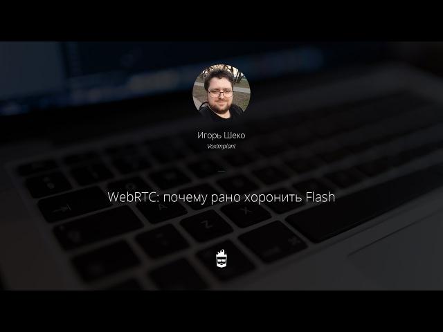 WebRTC почему рано хоронить Flash. Игорь Шеко, Voximplant