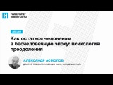 Лекция Александра Асмолова Как остаться человеком в бесчеловечную эпоху психология преодоления