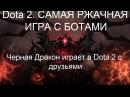 Dota 2. САМАЯ РЖАЧНАЯ ИГРА С БОТАМИ ► Черная Дракон играет в Dota 2 с друзьями