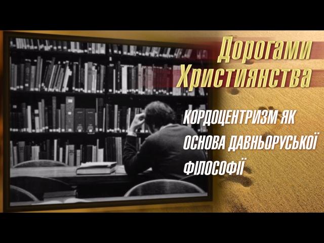 Кордоцентризм як основа давньоруської філософії   Дорогами християнства [26/15]