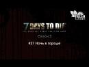 7 Days To Die S3E27 - Ночь в городе (Кооператив)