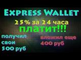 ExpressWallet,25 за 24 часа,ПЛАТИТ!!!ВЫВЕЛ 500 руб и ВЛОЖИЛ ЕЩЕ 400 руб