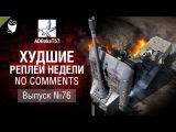 Худшие Реплеи Недели - No Comments №76 - от ADBokaT57 [World of Tanks]
