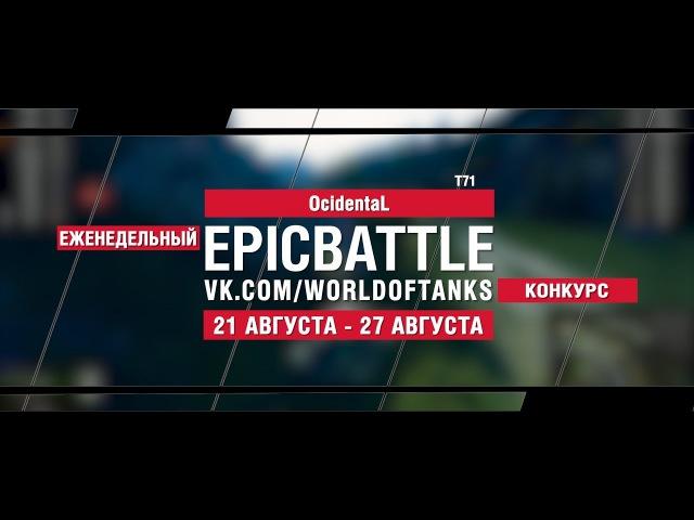 EpicBattle : OcidentaL / T71 (конкурс: 21.08.17-27.08.17) [World of Tanks]