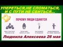 Упереться не сломаться и с пути не сбиться Легко гарант Быстро Людмила Алексеева 26 мая