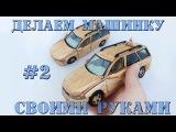 ДЕЛАЕМ МАШИНКУ ИЗ ДЕРЕВА СВОИМИ РУКАМИ - Opel Vectra часть#2