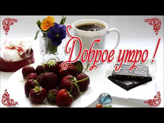 Красивое музыкальное позитивное пожелание С ДОБРЫМ УТРОМ Самого доброго вкусного яркого утра теб