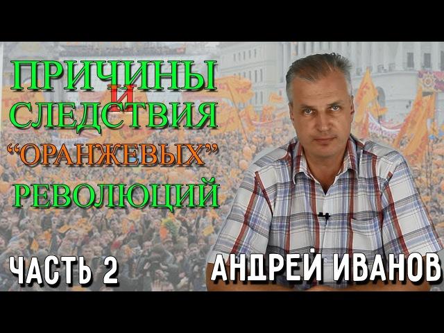 Причины и следствия оранжевых революций. Андрей Иванов. 2 часть.