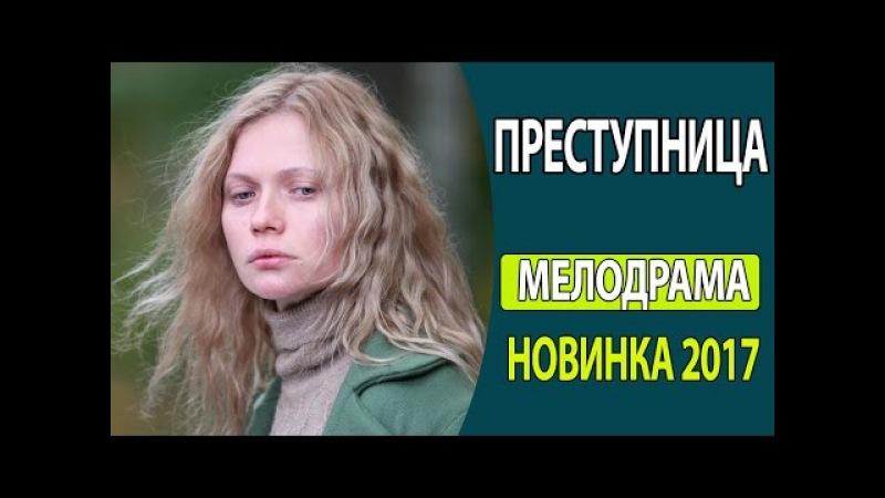 ПРОСТО ОБАЛДЕННЫЙ ФИЛЬМ! - Преступница Русские фильмы 2017, Русские мелодрамы 2017