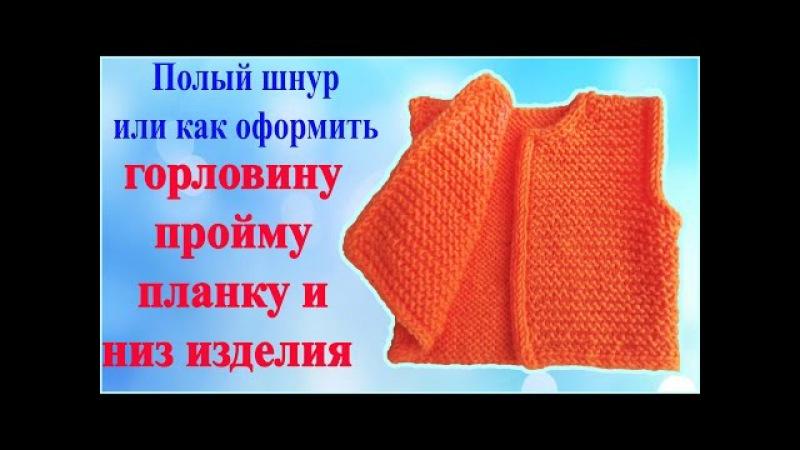 Как красиво закрыть петли горловины , проймы , планки и низа вязанного изделия полым шнуром