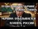 ПУТИН ГОВОРИТ УКРАИНЕ НУЖНО ПЛАТИТЬ И ПОРОШЕНКО ДОЛЖЕН РОССИИ ДЕНЕГ