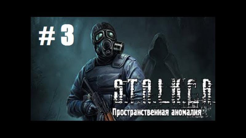 Прохождение Stalker ПРОСТРАНСТВЕННАЯ АНОМАЛИЯ - Часть 3: Незваный гость