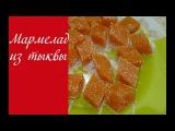Мармелад из тыквы Вкусный десерт из тыквы