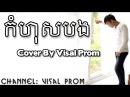 Kom Hos Bong (កំហុសបង) - New Original Song 2017 - Cover By Visal Prom
