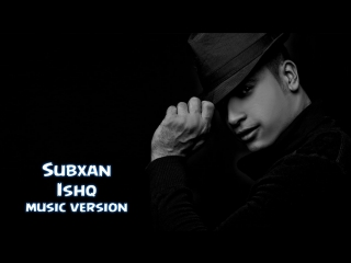 Subxan - Ishq | Субхан - Ишк (music version) 2016